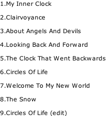 1.My Inner Clock  2.Clairvoyance  3.About Angels And Devils  4.Looking Back And Forward  5.The Clock That Went Backwards  6.Circles Of Life  7.Welcome To My New World  8.The Snow  9.Circles Of Life (edit)